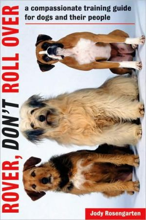 Rover, Don't Roll Over: A Compassionate Training Guide for Dogs and Their People book written by Jody Rosengarten
