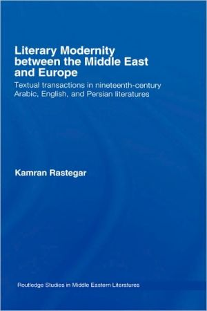 Literary Modernity Between Middle East and Europe: Textual Transactions in 19th Century Arabic, English and Persian Literatures written by Kamran Rastegar
