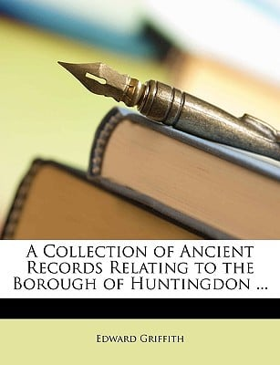 A Collection of Ancient Records Relating to the Borough of Huntingdon ... written by Griffith, Edward