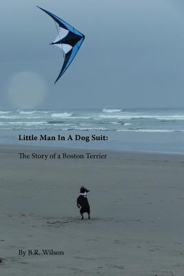 Little Man in a Dog Suit: The Story of a Boston Terrier book written by Wilson, B. R.