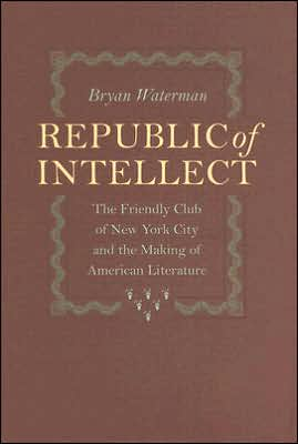 Republic of Intellect: The Friendly Club of New York City and the Making of American Literature book written by Bryan Waterman