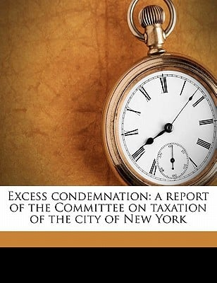 Excess Condemnation: A Report of the Committee on Taxation of the City of New York book written by Marling, Alfred Erskine , Swan, Herbert S. , New York (N y. ). Committee on Taxation