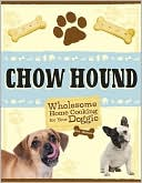 Chow Hound: Wholesome Home Cooking for Your Doggie book written by Eve Adamson