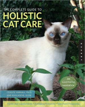 Illustrated Guide to Holistic Cat Care: An Owner's Manual book written by Celeste Yarnall Dr.