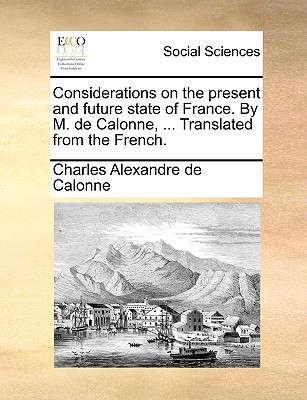 Considerations on the Present and Future State of France. by M. de Calonne, ... Translated from the French. written by Calonne, Charles Alexandre De