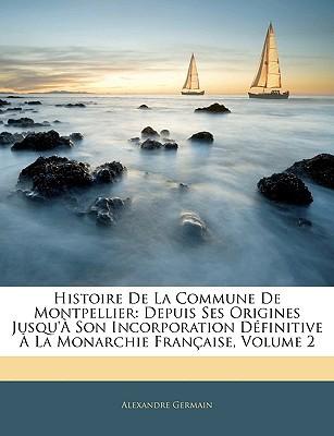 Histoire de La Commune de Montpellier: Depuis Ses Origines Jusqu' Son Incorporation Dfinitive La Monarchie Franaise, Volume 2 book written by Germain, Alexandre