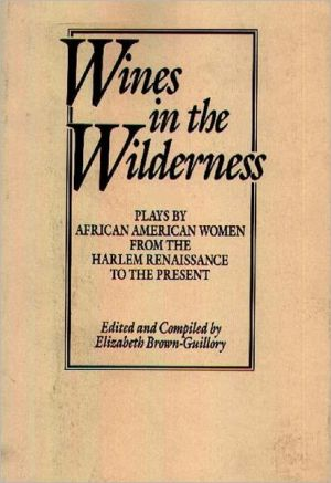 Wines in the Wilderness: Plays by African American Women from the Harlem Renaissance to the Present written by Elizabeth Brown-Guillory