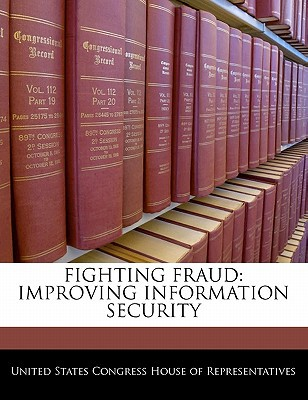Fighting Fraud: Improving Information Security written by United States Congress House of Represen
