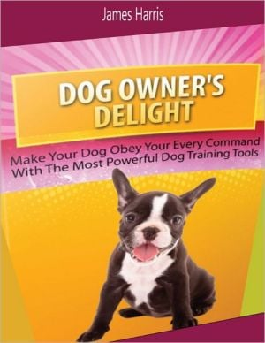 Dog Owner's Delight: Make Your Dog Obey Your Every Command With the Most Powerful Dog Training Tools written by James Harris