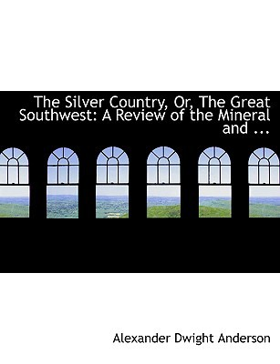 The Silver Country, Or, the Great Southwest: A Review of the Mineral and ... (Large Print Edition) written by Anderson, Alexander Dwight