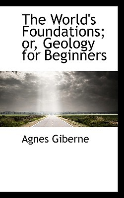 The World's Foundations; Or, Geology for Beginners book written by Giberne, Agnes