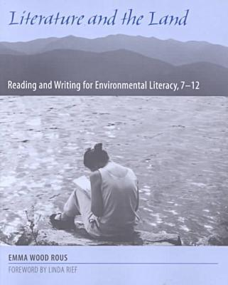Literature and the Land: Reading and Writing for Environmental Literacy, 7-12 book written by Emma Wood Rous