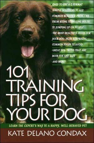 101 Training Tips for Your Dog: Learn the Experts Way to a Happy Well-behaved Pet book written by Kate Delano Condax
