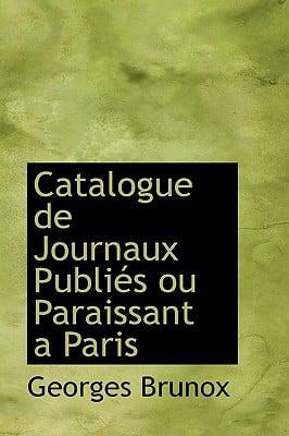 Catalogue De Journaux Publies Ou Paraissant a Paris book written by Georges Brunox
