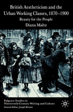British Aestheticism And The Urban Working Classes, 1870-1900 book written by Diana Maltz