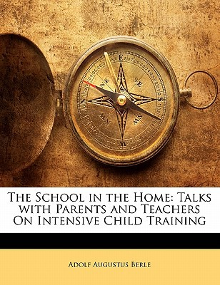 The School in the Home: Talks with Parents and Teachers on Intensive Child Training book written by Berle, Adolf Augustus