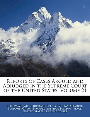 Reports of Cases Argued and Adjudged in the Supreme Court of the United States, Volume 21 book written by Wheaton, Henry , Peters, Richard , United States Supreme Court, States Supreme Court