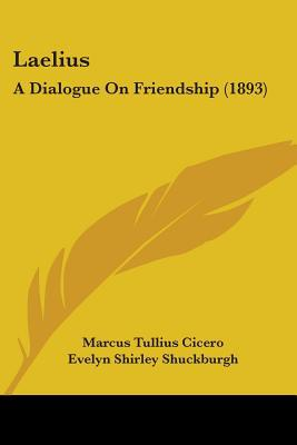Laelius: A Dialogue on Friendship (1893) book written by Cicero, Marcus Tullius , Shuckburgh, Evelyn Shirley , Johnson, Henry Clark