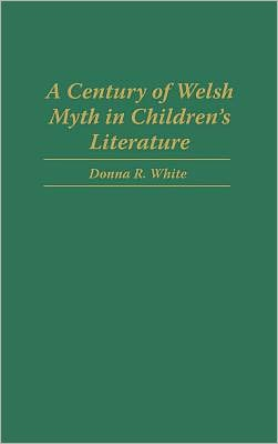 A Century Of Welsh Myth In Children's Literature, Vol. 77 book written by Donna White