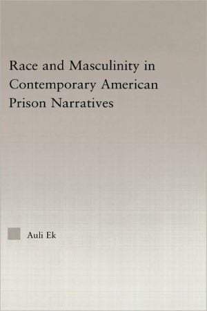 Race and Masculinity in Contemporary American Prison Narratives book written by Auli Ek