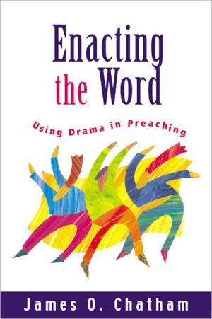Enacting the Word: Using Drama in Preaching book written by James O. Chatham