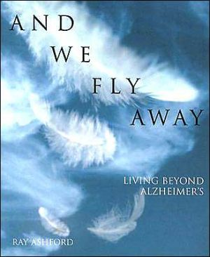 And We Fly Away: Living Beyond Alzheimer's book written by Ray Ashford