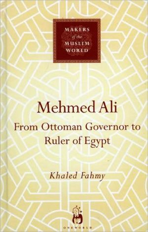 Mehmed Ali: From Ottoman Governor to Ruler of Egypt book written by Khaled Fahmy