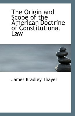 The Origin and Scope of the American Doctrine of Constitutional Law written by James Bradley Thayer