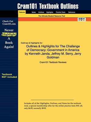 Outlines & Highlights for the Challenge of Democracy: Government in America by Kenneth Janda, Jeffrey M. Berry, Jerry Goldman, ISBN: 9780618810178 written by Cram101 Textbook Reviews