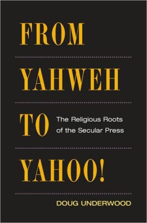 From Yahweh to Yahoo!: The Religious Roots of the Secular Press book written by Doug Underwood