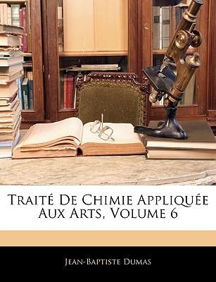 Trait de Chimie Applique Aux Arts, Volume 6 written by Jean-Baptiste Dumas , Dumas, Jean-Baptiste