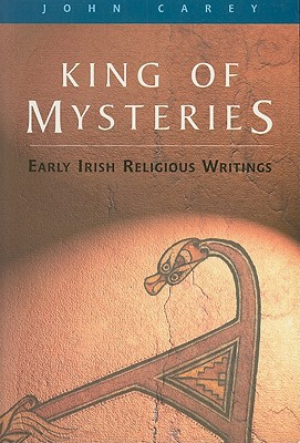 King of Mysteries : Early Irish Religious Writings written by John Carey