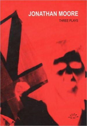 Jonathan Moore: Three Plays, Vol. 1 book written by Jonathan Moore