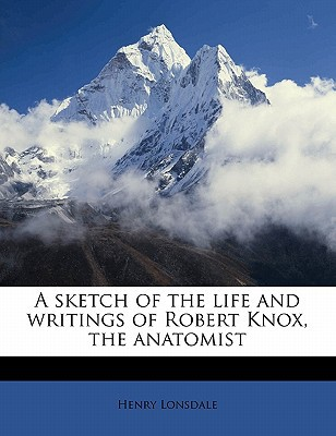 A Sketch of the Life and Writings of Robert Knox, the Anatomist book written by Lonsdale, Henry
