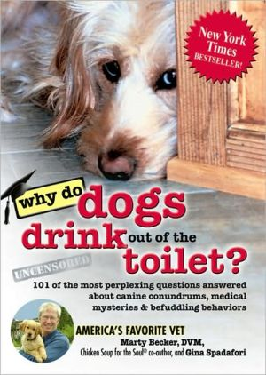 Why Do Dogs Drink out of the Toilet?: 101 of the Most Perplexing Questions Answered to Canine Conundrums, Medical Mysteries and Befuddling Behaviors written by Marty Becker, D.V.M.