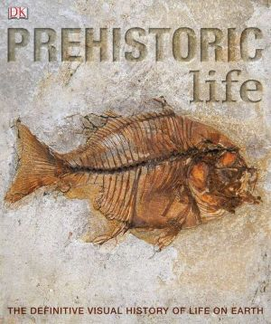 Prehistoric Life: The Definitive Visual History of Life on Earth book written by DK Publishing