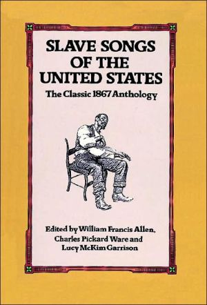 Slave Songs of the United States: The Classic 1867 Anthology book written by William Francis Allen