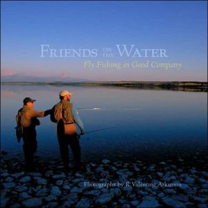 Friends on the Water : Fly Fishing in Good Company book written by R. Valentine Atkinson