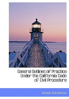 General Outlines of Practice Under the California Code of Civil Procedure book written by Hutchinson, Joseph