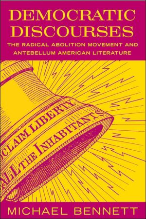 Democratic Discourses: The Radical Abolition Movement and Antebellum American Literature book written by Michael Bennett