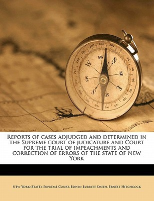 Reports of Cases Adjudged and Determined in the Supreme Court of Judicature and Court for the Trial of Impeachments and Correction of Errors of the St book written by Smith, Edwin Burritt 1854-1906 [From O. , Hitchcock, Ernest , New York (State) Supreme Court, York (St