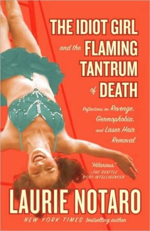 The Idiot Girl and the Flaming Tantrum of Death: Reflections on Revenge, Germophobia, and Laser Hair Removal book written by Laurie Notaro