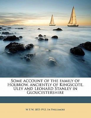 Some Account of the Family of Holbrow, Anciently of Kingscote, Uley and Leonard Stanley in Gloucestershire book written by Phillimore, W. P. W. 1853
