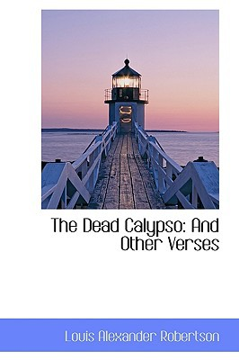 The Dead Calypso: And Other Verses book written by Robertson, Louis Alexander