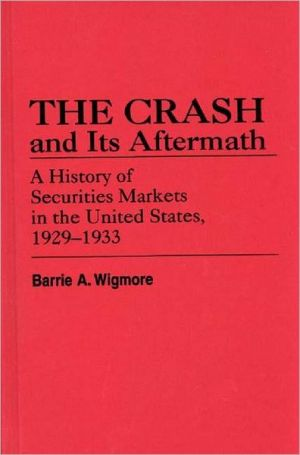 The Crash and Its Aftermath: A History of Securities Markets in the United States, 1929-1933 (Contributions in Economics and Economic History), Vol. 58 book written by Barrie A. Wigmore