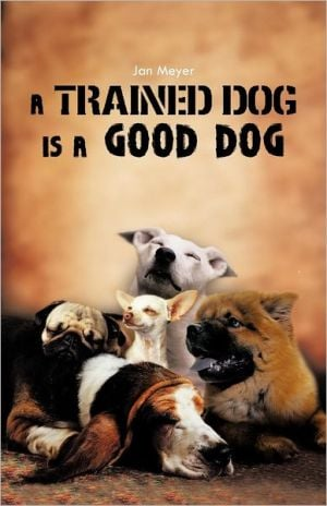 A TRAINED DOG IS A GOOD DOG book written by Jan Meyer