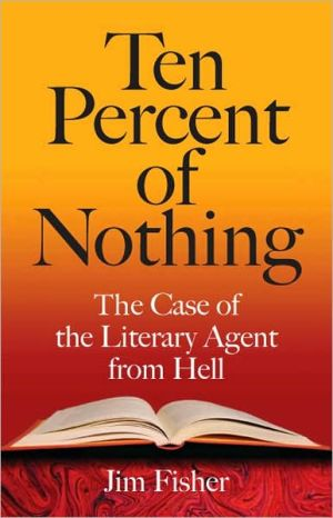 Ten Percent of Nothing: The Case of the Literary Agent from Hell book written by Jim Fisher