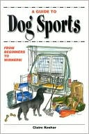 A Guide to Dog Sports: From Beginners to Winners book written by Claire Koshar