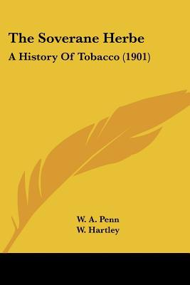 The Soverane Herbe: A History Of Tobacco (1901) written by W. A. Penn