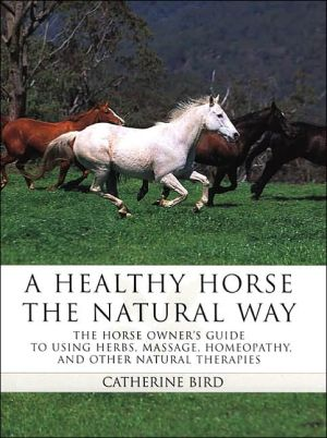 A Healthy Horse the Natural Way : A Horse Owner's Guide to Using Herbs, Massage, Homeotherapy and Other Natural Therapies book written by Catherine Bird